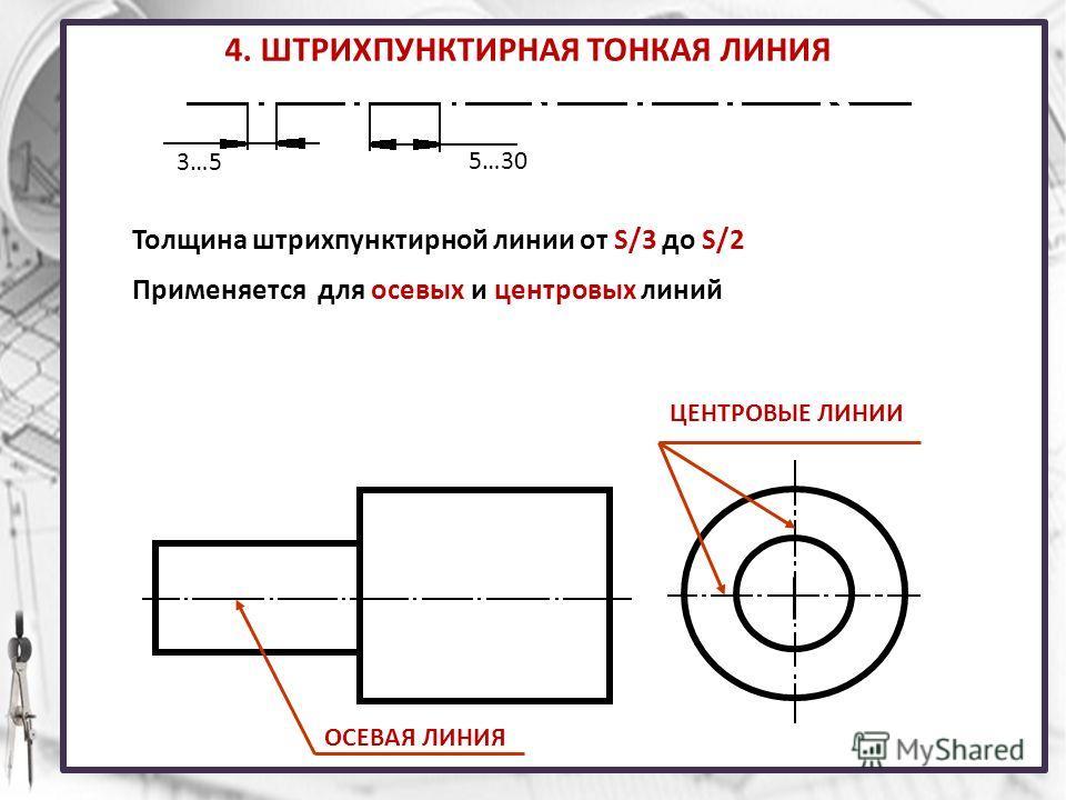 4. ШТРИХПУНКТИРНАЯ ТОНКАЯ ЛИНИЯ 3…5 5…30 Толщина штрихпунктирной линии от S/3 до S/2 Применяется для осевых и центровых линий ОСЕВАЯ ЛИНИЯ ЦЕНТРОВЫЕ ЛИНИИ