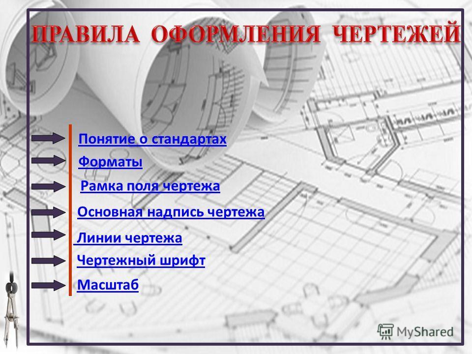 Понятие о стандартах Форматы Линии чертежа Рамка поля чертежа Основная надпись чертежа Чертежный шрифт Масштаб