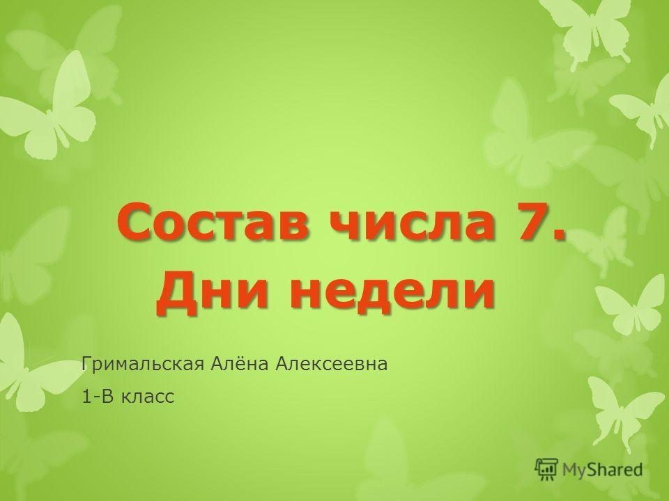 Состав числа 7. Дни недели Состав числа 7. Дни недели Гримальская Алёна Алексеевна 1-В класс