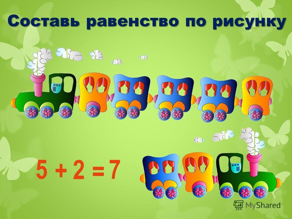 Составь равенство по рисунку 5 + = 2 7