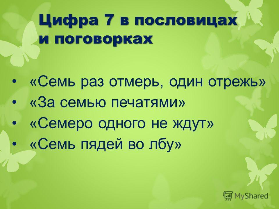 Цифра 7 в пословицах и поговорках «Семь раз отмерь, один отрежь» «За семью печатями» «Семеро одного не ждут» «Семь пядей во лбу»