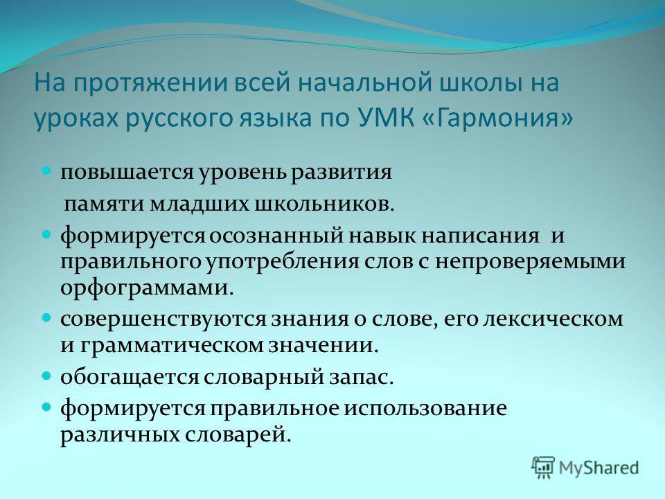 На протяжении всей начальной школы на уроках русского языка по УМК «Гармония» повышается уровень развития памяти младших школьников. формируется осознанный навык написания и правильного употребления слов с непроверяемыми орфограммами. совершенствуютс