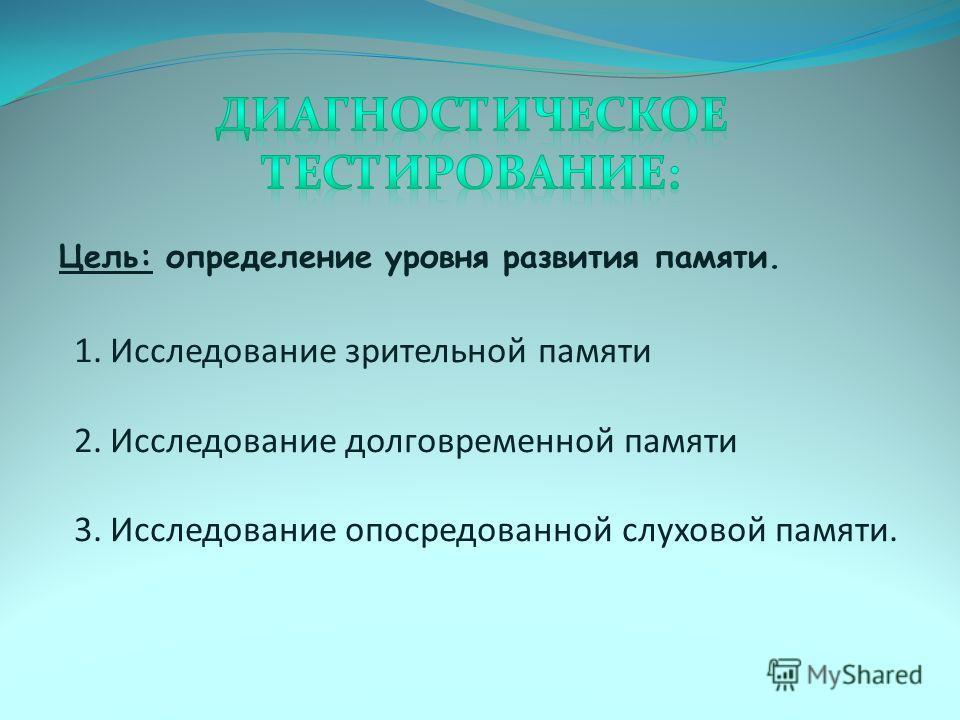 Цель: определение уровня развития памяти. 1. Исследование зрительной памяти 2. Исследование долговременной памяти 3. Исследование опосредованной слуховой памяти.