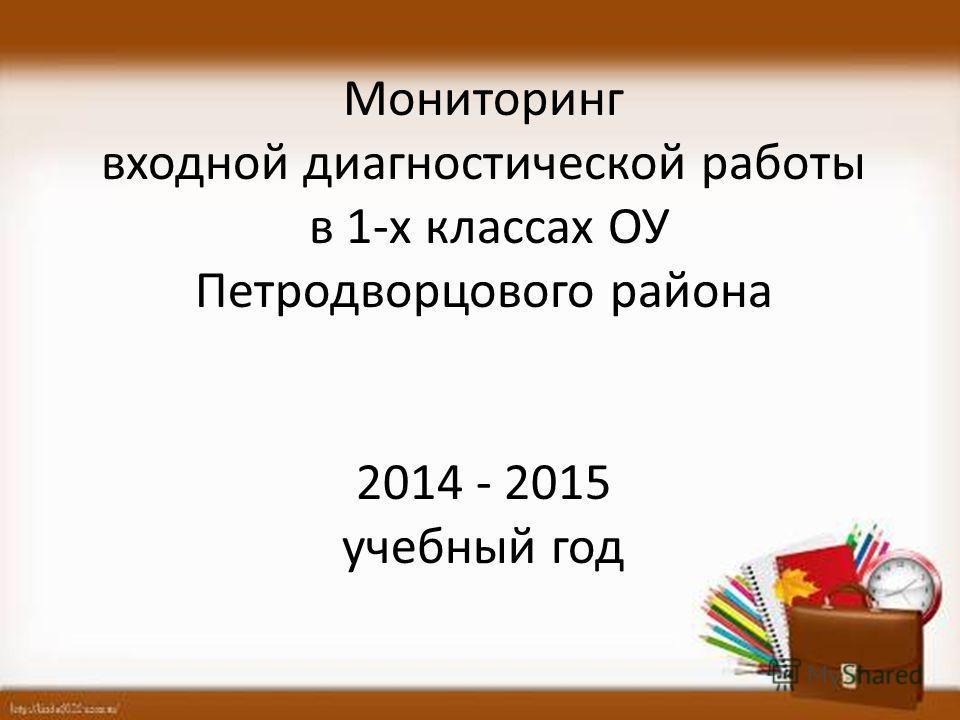 Мониторинг входной диагностической работы в 1-х классах ОУ Петродворцового района 2014 - 2015 учебный год