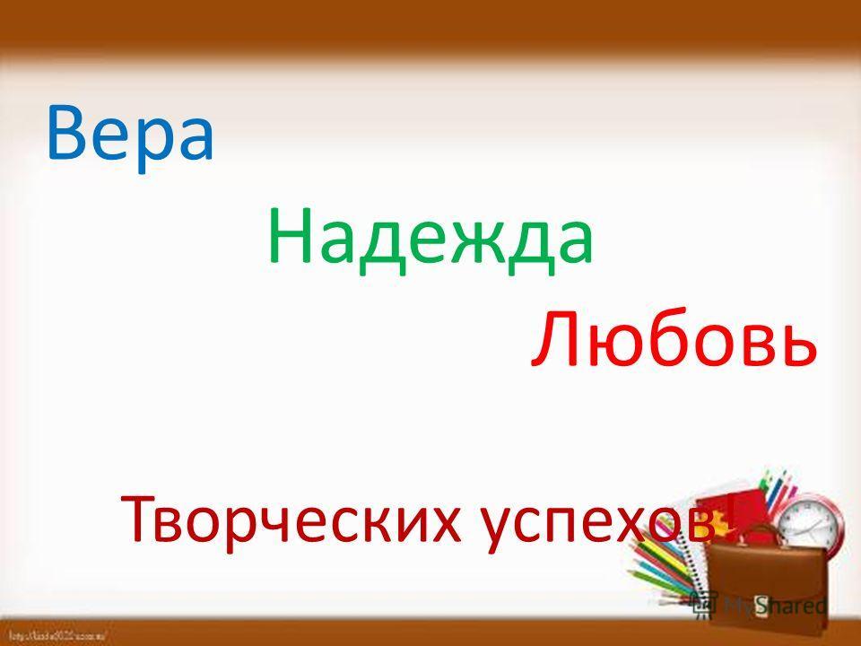 Вера Надежда Любовь Творческих успехов!