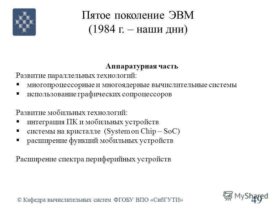 Пятое поколение ЭВМ (1984 г. – наши дни) © Кафедра вычислительных систем ФГОБУ ВПО «СибГУТИ» 49 Аппаратурная часть Развитие параллельных технологий: многопроцессорные и многоядерные вычислительные системы использование графических сопроцессоров Разви