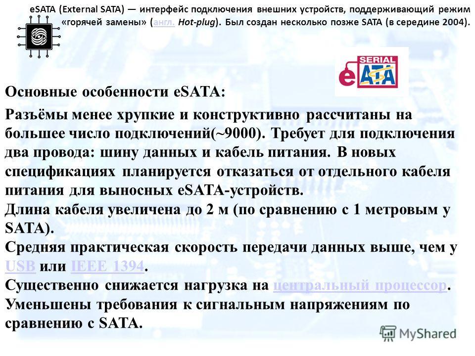 eSATA (External SATA) интерфейс подключения внешних устройств, поддерживающий режим «горячей замены» (англ. Hot-plug). Был создан несколько позже SATA (в середине 2004).англ. Основные особенности eSATA: Разъёмы менее хрупкие и конструктивно рассчитан