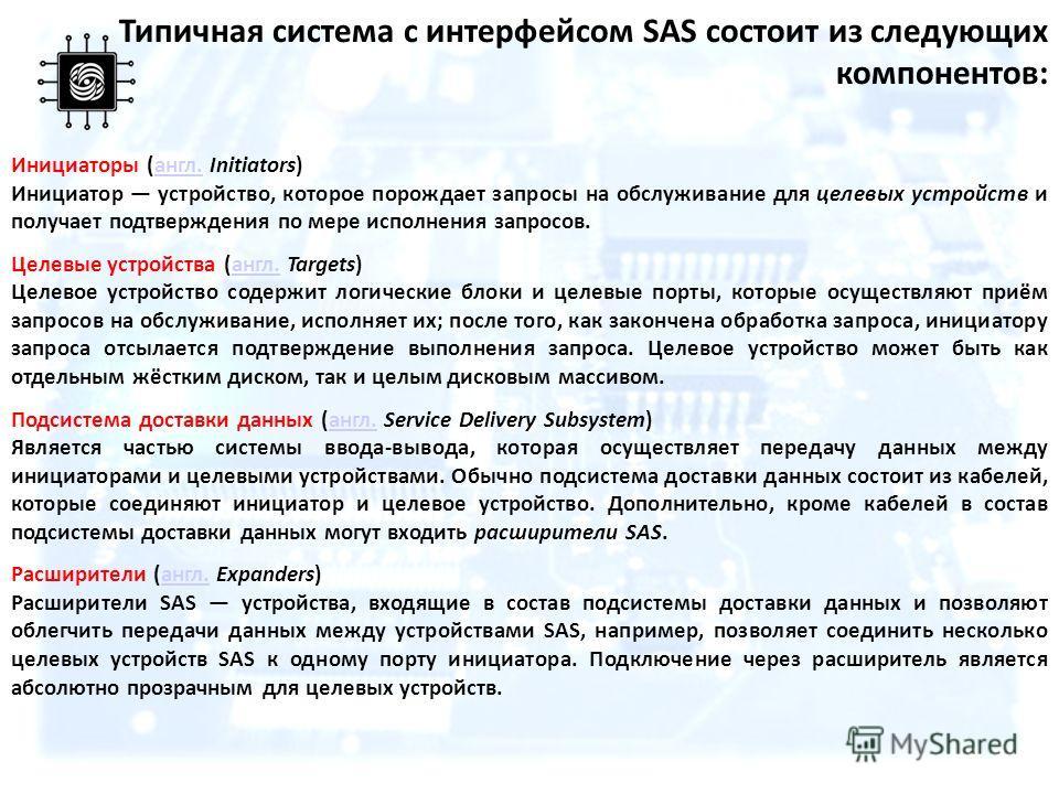Типичная система с интерфейсом SAS состоит из следующих компонентов: Инициаторы (англ. Initiators)англ. Инициатор устройство, которое порождает запросы на обслуживание для целевых устройств и получает подтверждения по мере исполнения запросов. Целевы