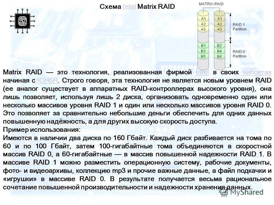 Схема Intel Matrix RAIDIntel Matrix RAID это технология, реализованная фирмой Intel в своих чипсетах начиная с ICH6R. Строго говоря, эта технология не является новым уровнем RAID (ее аналог существует в аппаратных RAID-контроллерах высокого уровня),