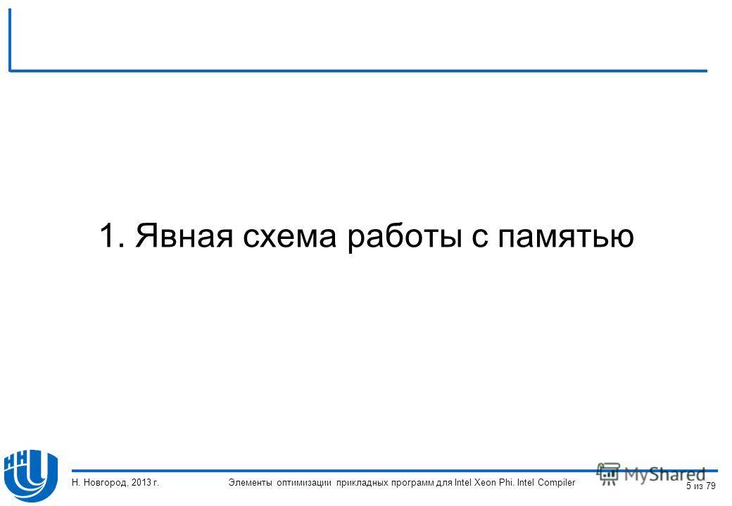 1. Явная схема работы с памятью Элементы оптимизации прикладных программ для Intel Xeon Phi. Intel Compiler Н. Новгород, 2013 г. 5 из 79