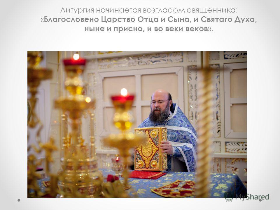 Литургия начинается возгласом священника: « Благословено Царство Отца и Сына, и Святаго Духа, ныне и присно, и во веки веков ».