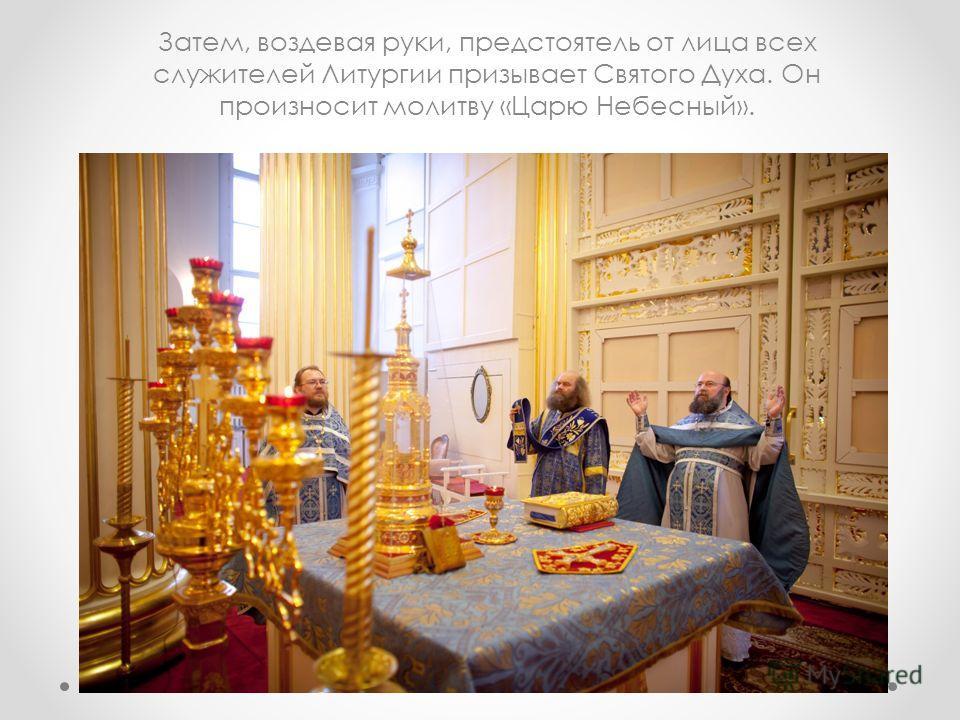 Затем, воздевая руки, предстоятель от лица всех служителей Литургии призывает Святого Духа. Он произносит молитву «Царю Небесный».