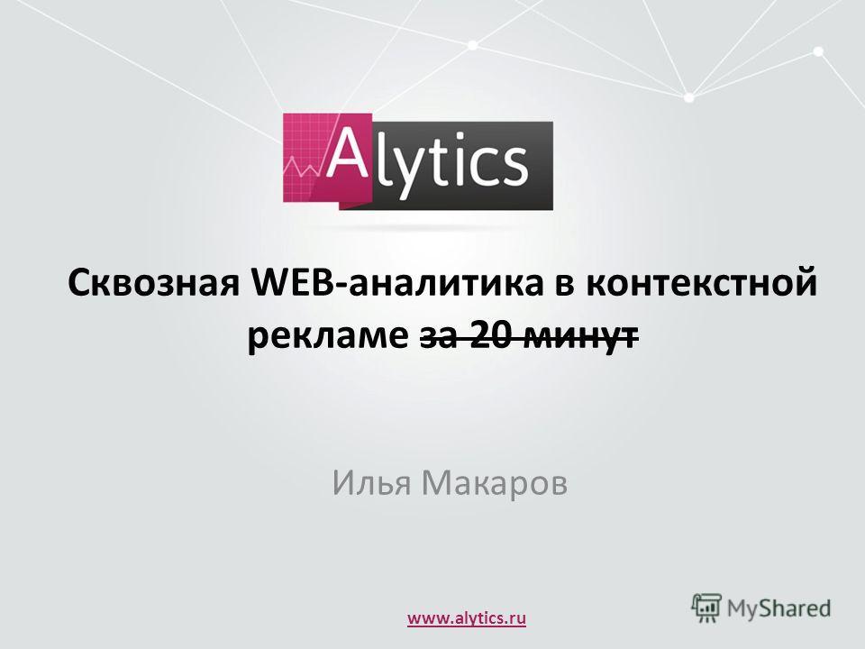 Сквозная WEB-аналитика в контекстной рекламе за 20 минут Илья Макаров www.alytics.ru