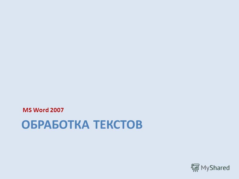 MS Word 2007 ОБРАБОТКА ТЕКСТОВ