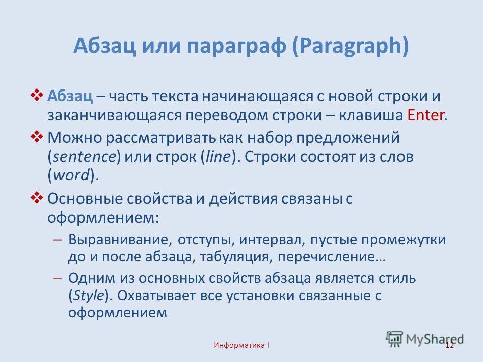 Информатика I12 Абзац или параграф (Paragraph) Абзац – часть текста начинающаяся с новой строки и заканчивающаяся переводом строки – клавиша Enter. Можно рассматривать как набор предложений (sentence) или строк (line). Строки состоят из слов (word).