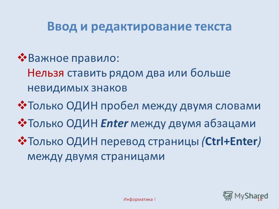 Ввод и редактирование текста Важное правило: Нельзя ставить рядом два или больше невидимых знаков Только ОДИН пробел между двумя словами Только ОДИН Enter между двумя абзацами Только ОДИН перевод страницы (Ctrl+Enter) между двумя страницами Информати
