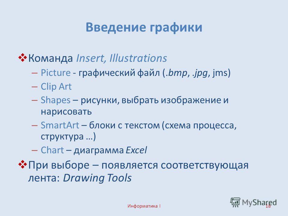 Введение графики Команда Insert, Illustrations – Picture - графический файл (.bmp,.jpg, jms) – Clip Art – Shapes – рисунки, выбрать изображение и нарисовать – SmartArt – блоки с текстом (схема процесса, структура …) – Chart – диаграмма Excel При выбо