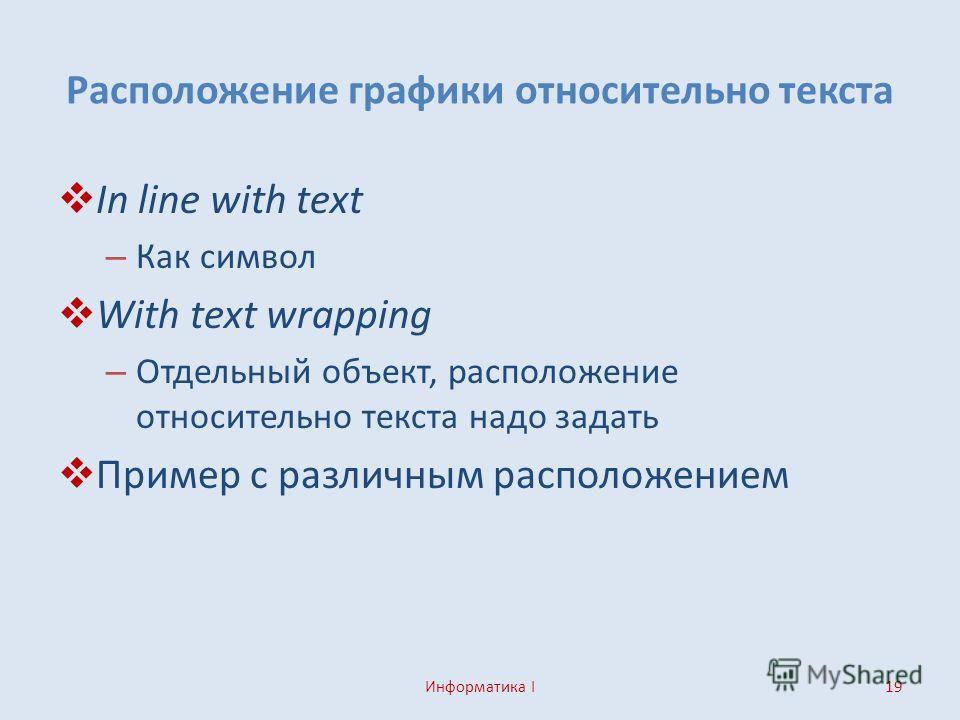 Расположение графики относительно текста In line with text – Как символ With text wrapping – Отдельный объект, расположение относительно текста надо задать Пример с различным расположением Информатика I19