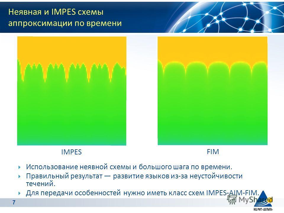 7 Неявная и IMPES схемы aппроксимации по времени IMPES FIM Использование неявной схемы и большого шага по времени. Правильный результат развитие языков из-за неустойчивости течений. Для передачи особенностей нужно иметь класс схем IMPES-AIM-FIM.