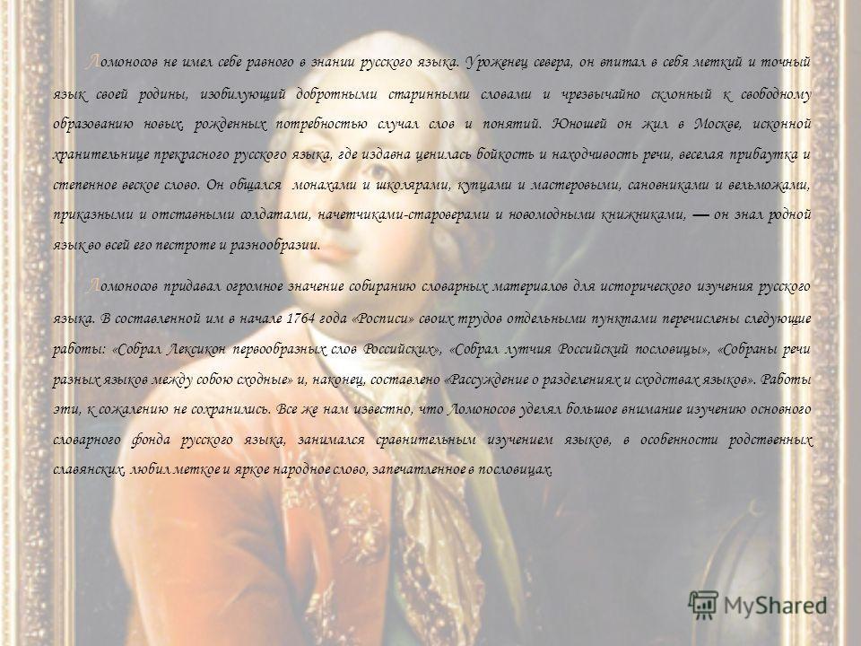 Л омоносов не имел себе равного в знании русского языка. Уроженец севера, он впитал в себя меткий и точный язык своей родины, изобилующий добротными старинными словами и чрезвычайно склонный к свободному образованию новых, рожденных потребностью случ