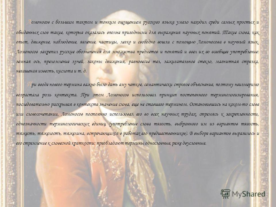 Л омоносов с большим тактом и тонким ощущением русского языка умело находил среди самых простых и обыденных слов такие, которые оказались вполне пригодными для выражения научных понятий. Такие слова, как опыт, движение, наблюдение, явление, частицы,