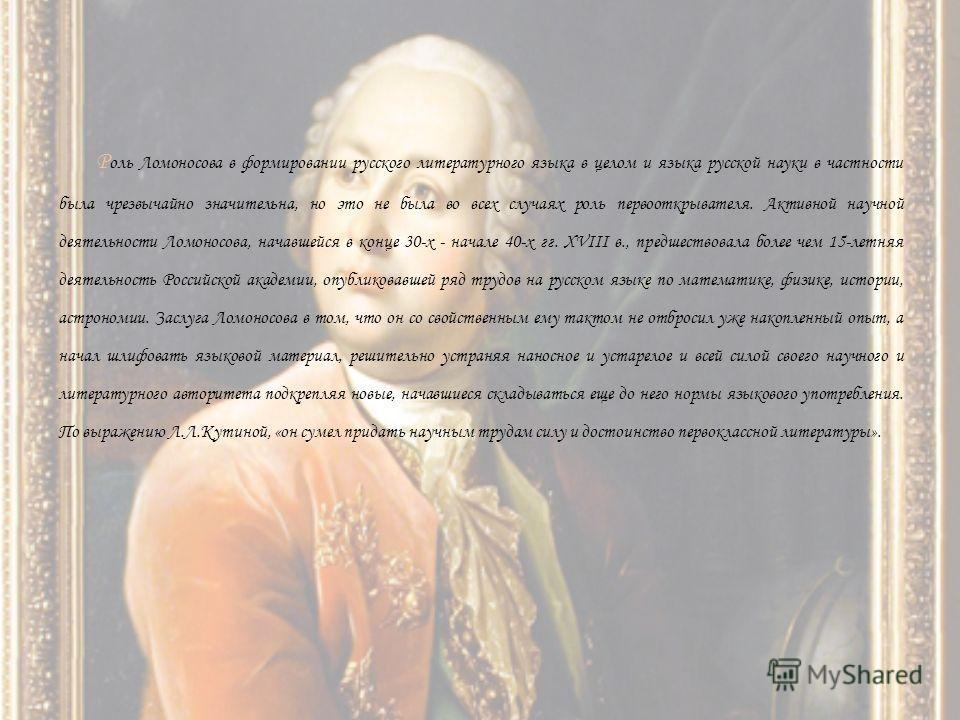 Р оль Ломоносова в формировании русского литературного языка в целом и языка русской науки в частности была чрезвычайно значительна, но это не была во всех случаях роль первооткрывателя. Активной научной деятельности Ломоносова, начавшейся в конце 30
