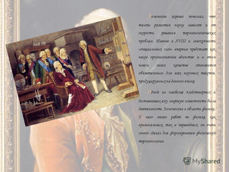 Л омоносов хорошо понимал, что темпы развития науки зависят и от скорости решения терминологических проблем. Именно в XVIII в. совокупность «специальных слов» впервые предстает как некое организованное единство и в этом новом своем качестве становитс