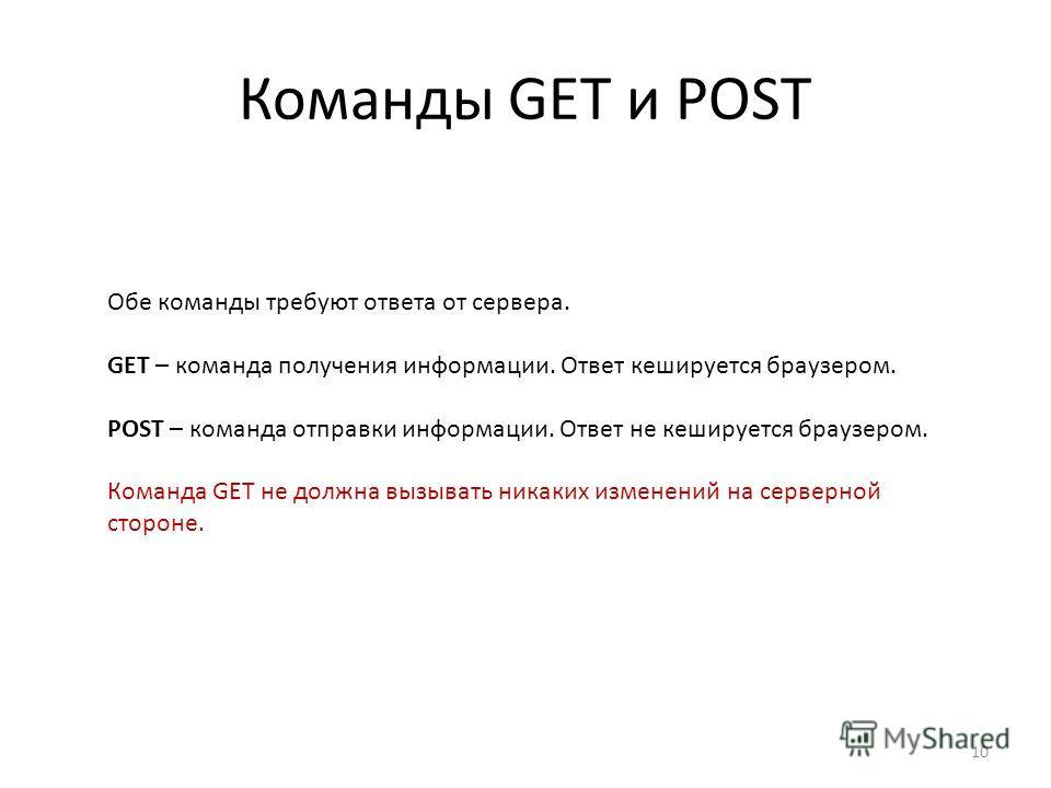 Команды GET и POST 10 Обе команды требуют ответа от сервера. GET – команда получения информации. Ответ кешируется браузером. POST – команда отправки информации. Ответ не кешируется браузером. Команда GET не должна вызывать никаких изменений на сервер