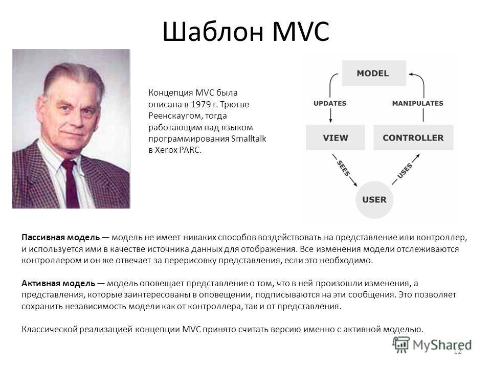 Шаблон MVC 12 Концепция MVC была описана в 1979 г. Трюгве Реенскаугом, тогда работающим над языком программирования Smalltalk в Xerox PARC. Пассивная модель модель не имеет никаких способов воздействовать на представление или контроллер, и использует