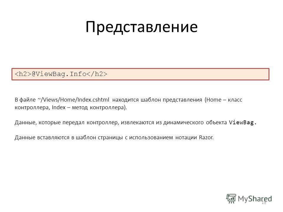 Представление 19 @ViewBag.Info В файле ~/Views/Home/Index.cshtml находится шаблон представления (Home – класс контроллера, Index – метод контроллера). Данные, которые передал контроллер, извлекаются из динамического объекта ViewBag. Данные вставляютс