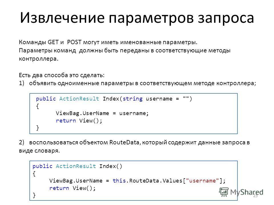 Извлечение параметров запроса 23 Команды GET и POST могут иметь именованные параметры. Параметры команд должны быть переданы в соответствующие методы контроллера. Есть два способа это сделать: 1)объявить одноименные параметры в соответствующем методе
