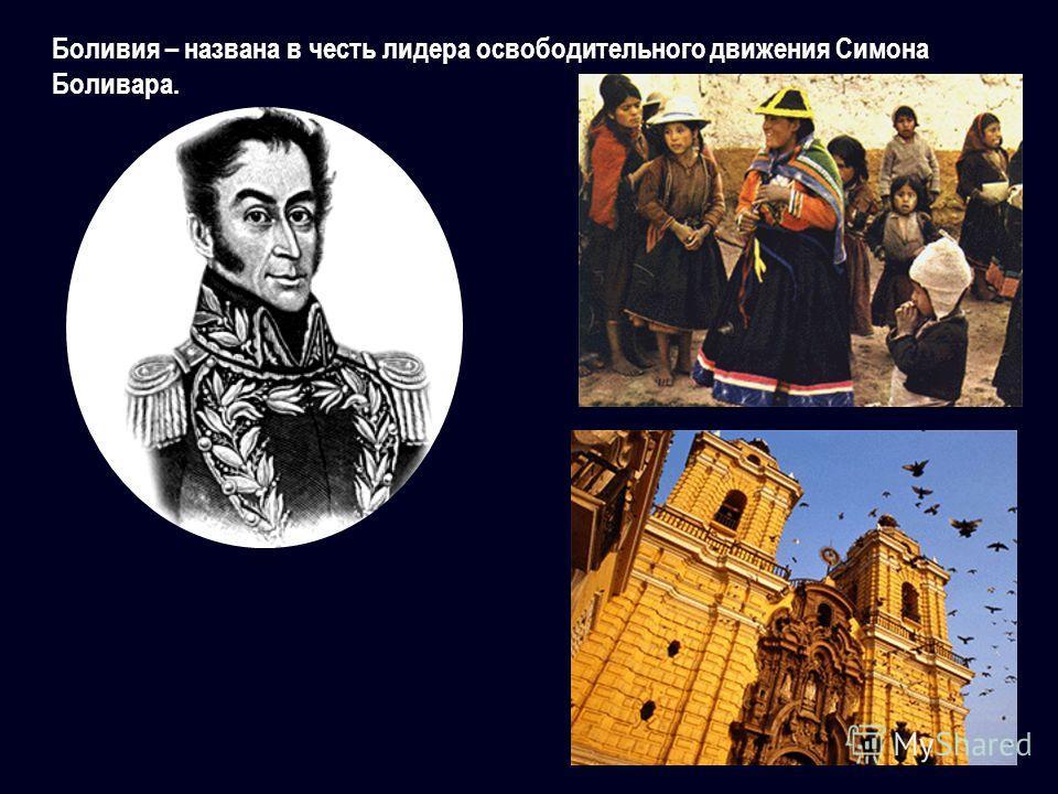 Боливия – названа в честь лидера освободительного движения Симона Боливара.