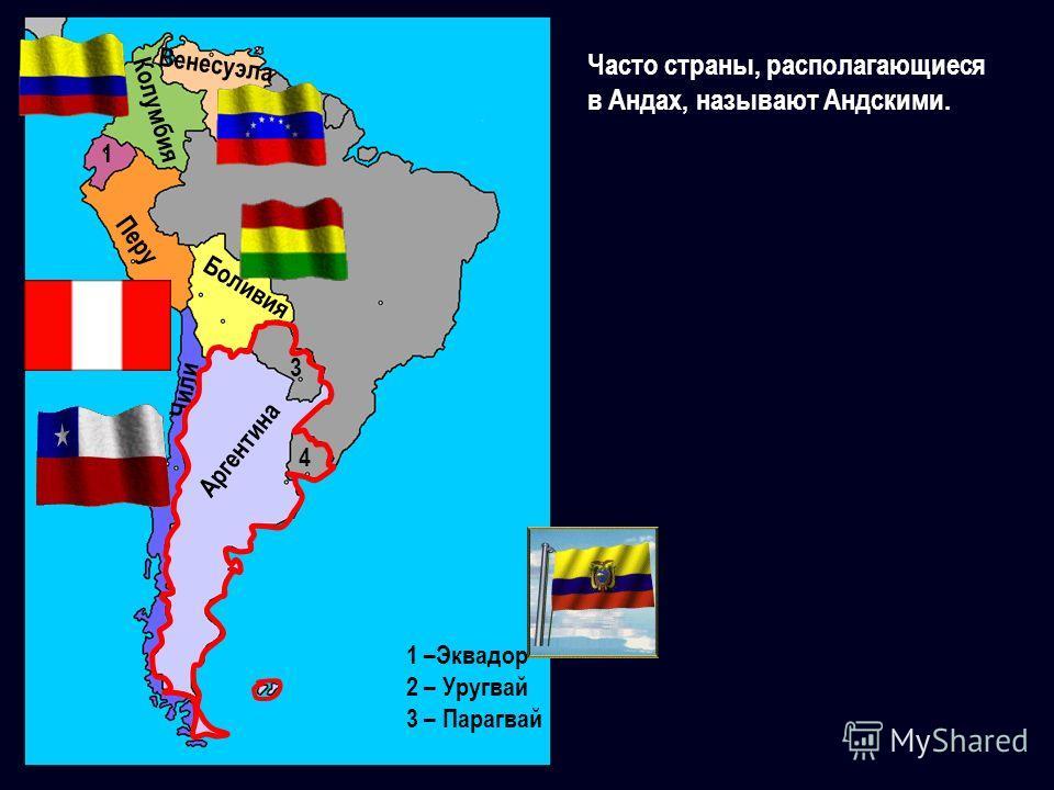 Перу Боливия Чили 1 –Эквадор 2 – Уругвай 3 – Парагвай 1 Колумбия Венесуэла Аргентина 3 4 Часто страны, располагающиеся в Андах, называют Андскими.