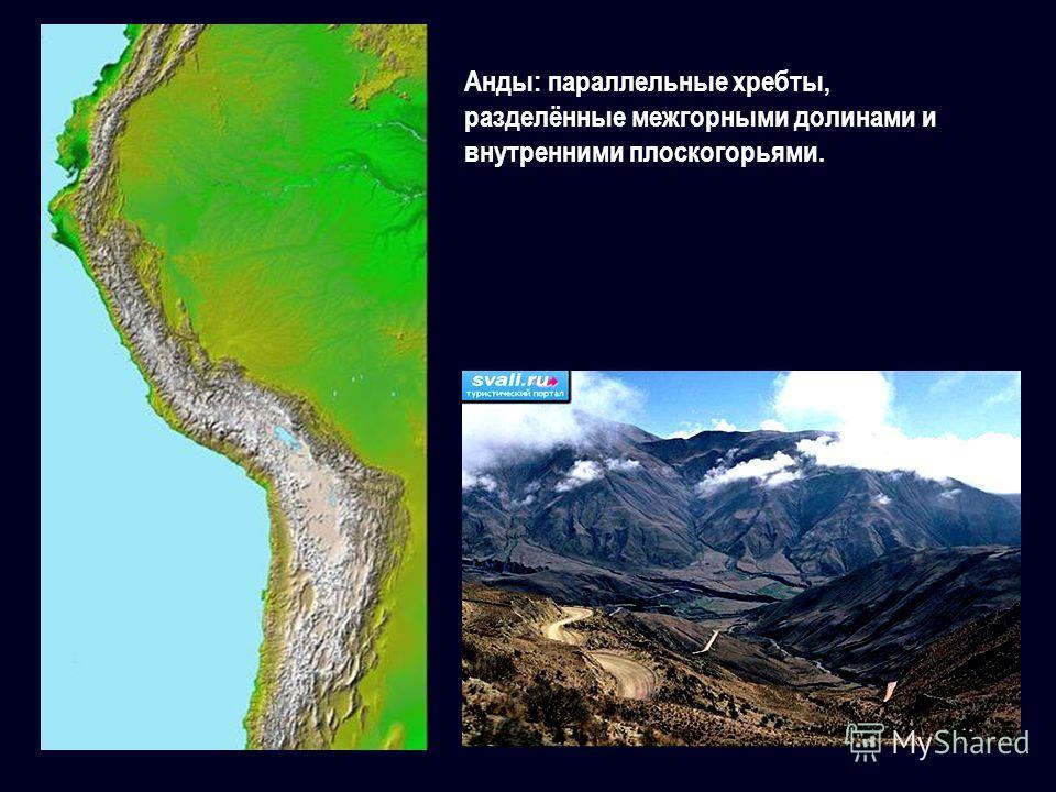 Анды: параллельные хребты, разделённые межгорными долинами и внутренними плоскогорьями.