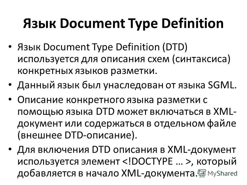 Язык Document Type Definition Язык Document Type Definition (DTD) используется для описания схем (синтаксиса) конкретных языков разметки. Данный язык был унаследован от языка SGML. Описание конкретного языка разметки с помощью языка DTD может включат