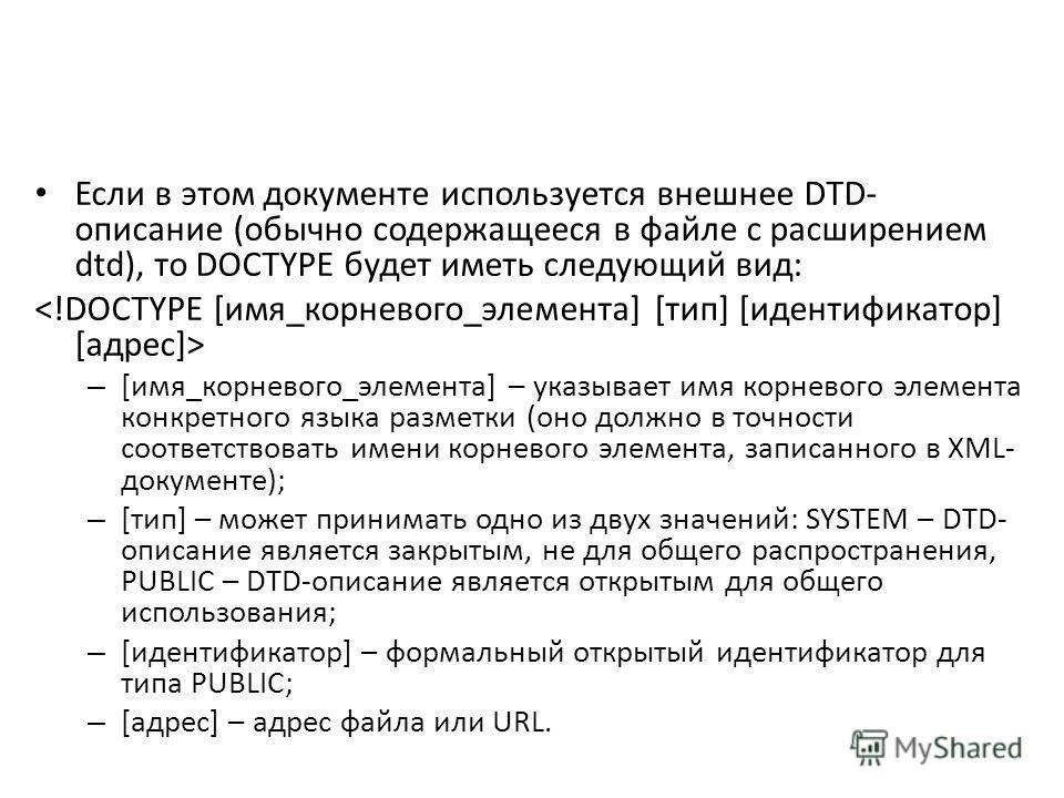 Если в этом документе используется внешнее DTD- описание (обычно содержащееся в файле с расширением dtd), то DOCTYPE будет иметь следующий вид: – [имя_корневого_элемента] – указывает имя корневого элемента конкретного языка разметки (оно должно в точ