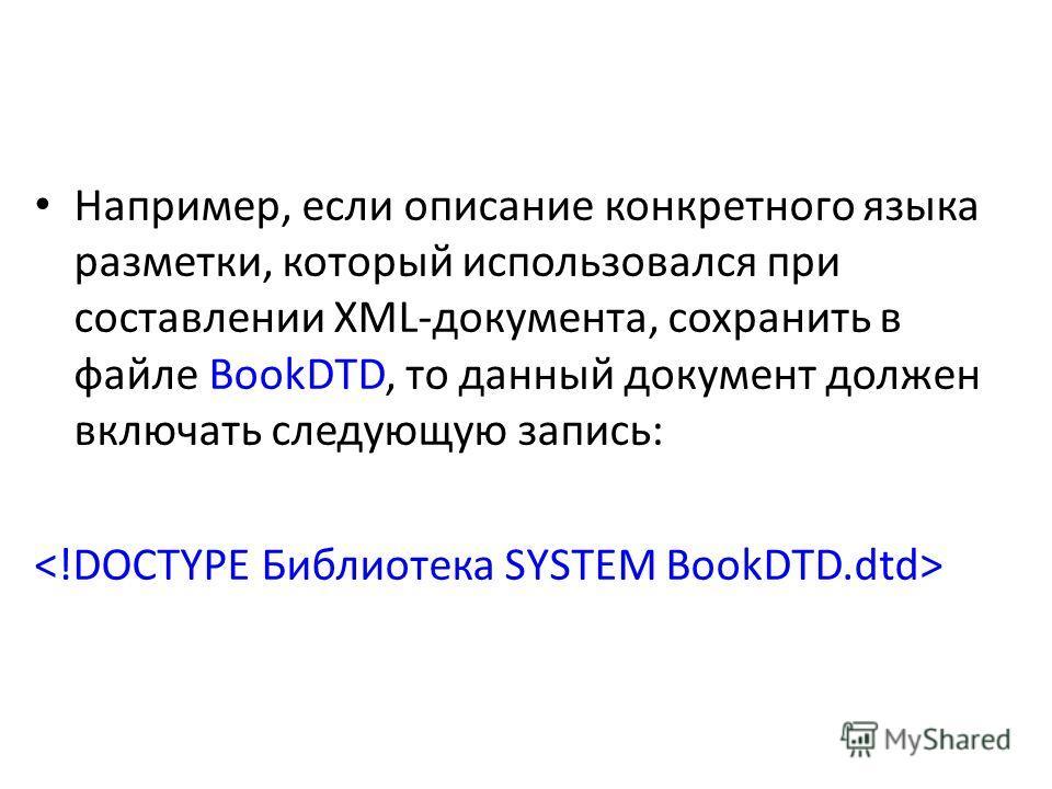 Например, если описание конкретного языка разметки, который использовался при составлении XML-документа, сохранить в файле BookDTD, то данный документ должен включать следующую запись: