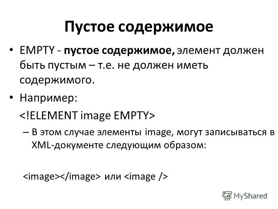 Пустое содержимое EMPTY - пустое содержимое, элемент должен быть пустым – т.е. не должен иметь содержимого. Например: – В этом случае элементы image, могут записываться в XML-документе следующим образом: или