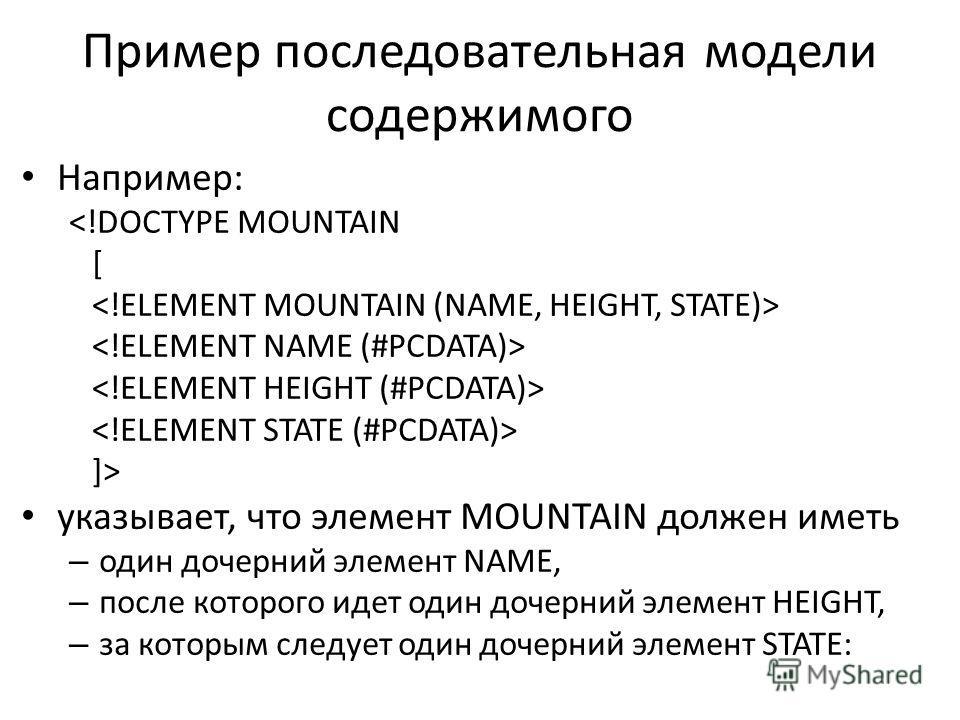 Пример последовательная модели содержимого Например:  указывает, что элемент MOUNTAIN должен иметь – один дочерний элемент NAME, – после которого идет один дочерний элемент HEIGHT, – за которым следует один дочерний элемент STATE:
