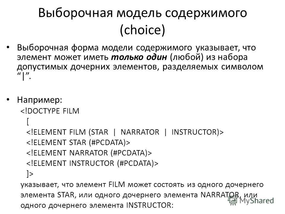 Выборочная модель содержимого (choice) Выборочная форма модели содержимого указывает, что элемент может иметь только один (любой) из набора допустимых дочерних элементов, разделяемых символом|. Например:  указывает, что элемент FILM может состоять из