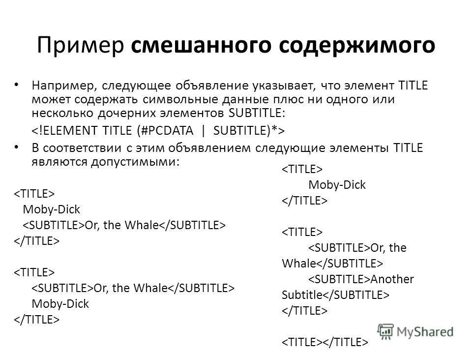 Пример смешанного содержимого Например, следующее объявление указывает, что элемент TITLE может содержать символьные данные плюс ни одного или несколько дочерних элементов SUBTITLE: В соответствии с этим объявлением следующие элементы TITLE являются