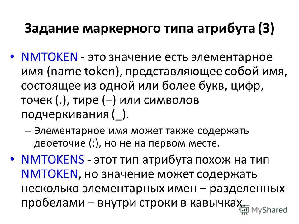 Задание маркерного типа атрибута (3) NMTOKEN - это значение есть элементарное имя (name token), представляющее собой имя, состоящее из одной или более букв, цифр, точек (.), тире (–) или символов подчеркивания (_). – Элементарное имя может также соде