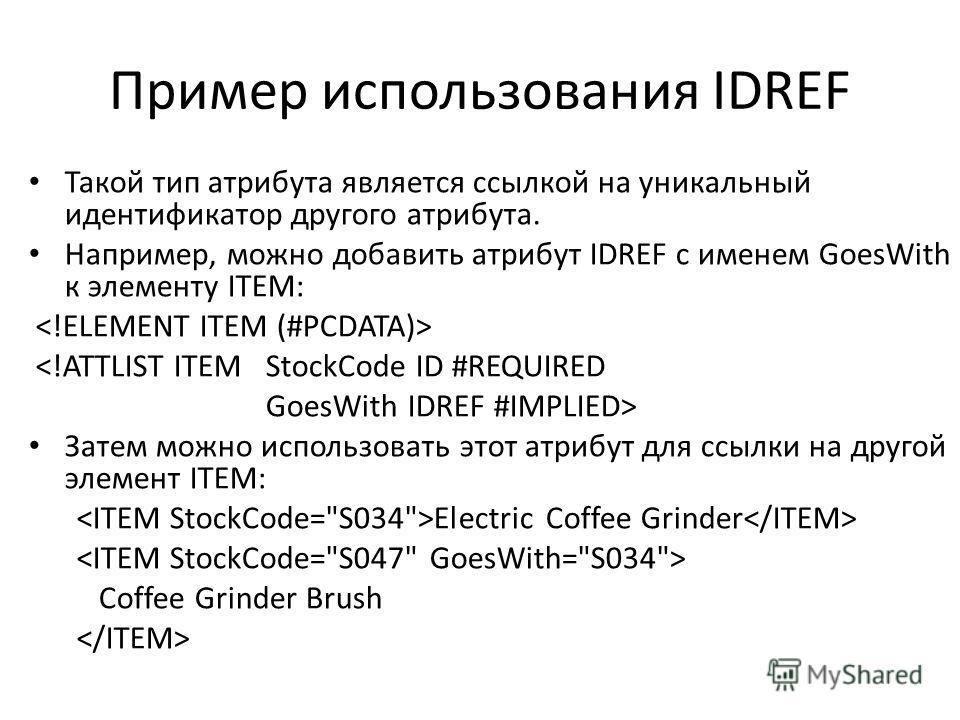 Пример использования IDREF Такой тип атрибута является ссылкой на уникальный идентификатор другого атрибута. Например, можно добавить атрибут IDREF с именем GoesWith к элементу ITEM:  Затем можно использовать этот атрибут для ссылки на другой элемент