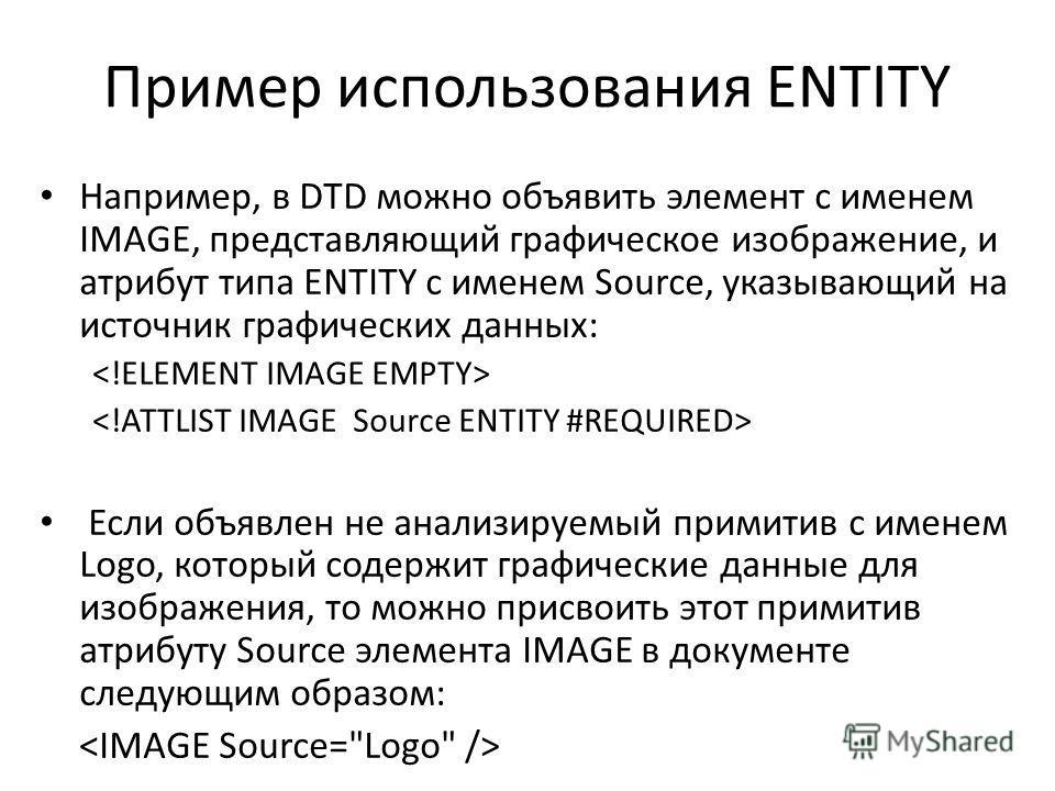 Пример использования ENTITY Например, в DTD можно объявить элемент с именем IMAGE, представляющий графическое изображение, и атрибут типа ENTITY с именем Source, указывающий на источник графических данных: Если объявлен не анализируемый примитив с им