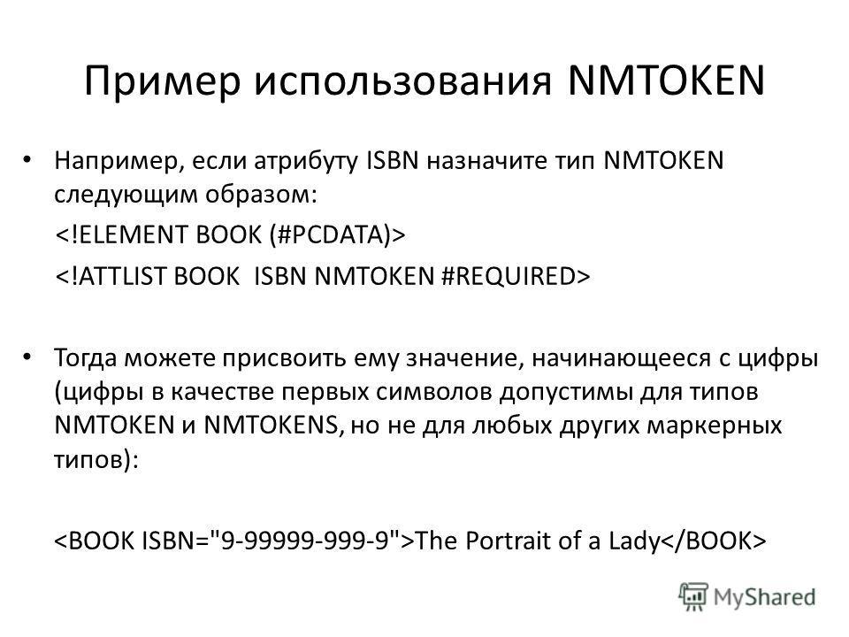 Пример использования NMTOKEN Например, если атрибуту ISBN назначите тип NMTOKEN следующим образом: Тогда можете присвоить ему значение, начинающееся с цифры (цифры в качестве первых символов допустимы для типов NMTOKEN и NMTOKENS, но не для любых дру