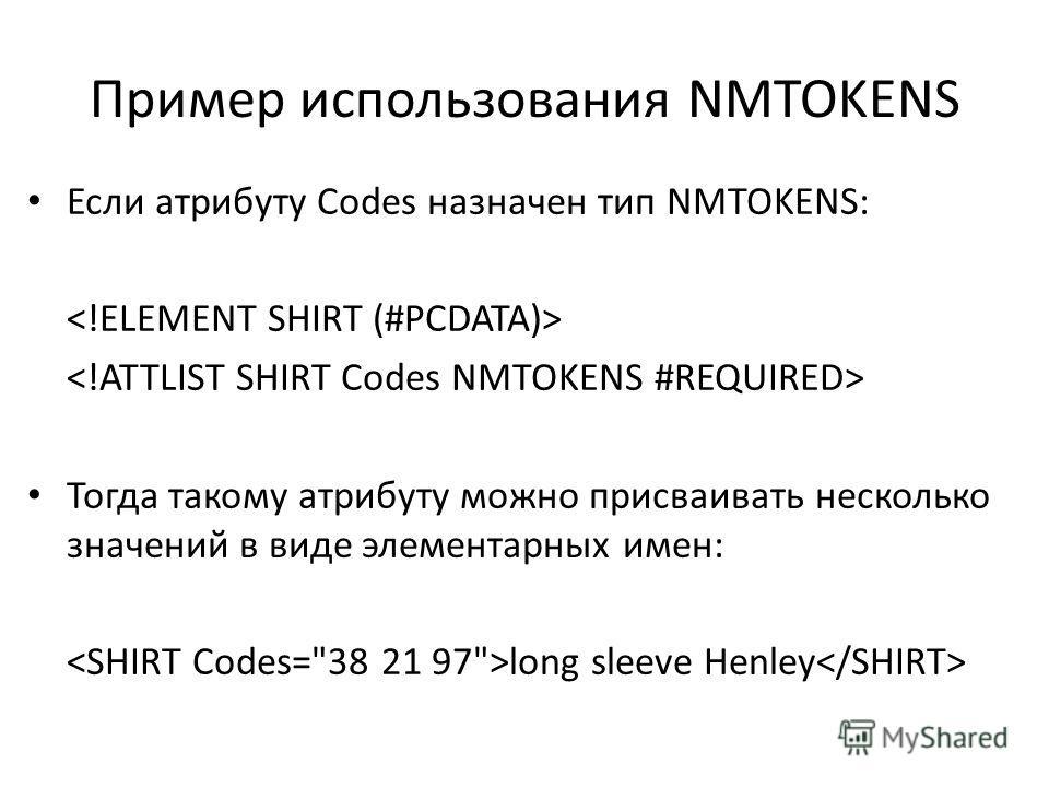 Пример использования NMTOKENS Если атрибуту Codes назначен тип NMTOKENS: Тогда такому атрибуту можно присваивать несколько значений в виде элементарных имен: long sleeve Henley