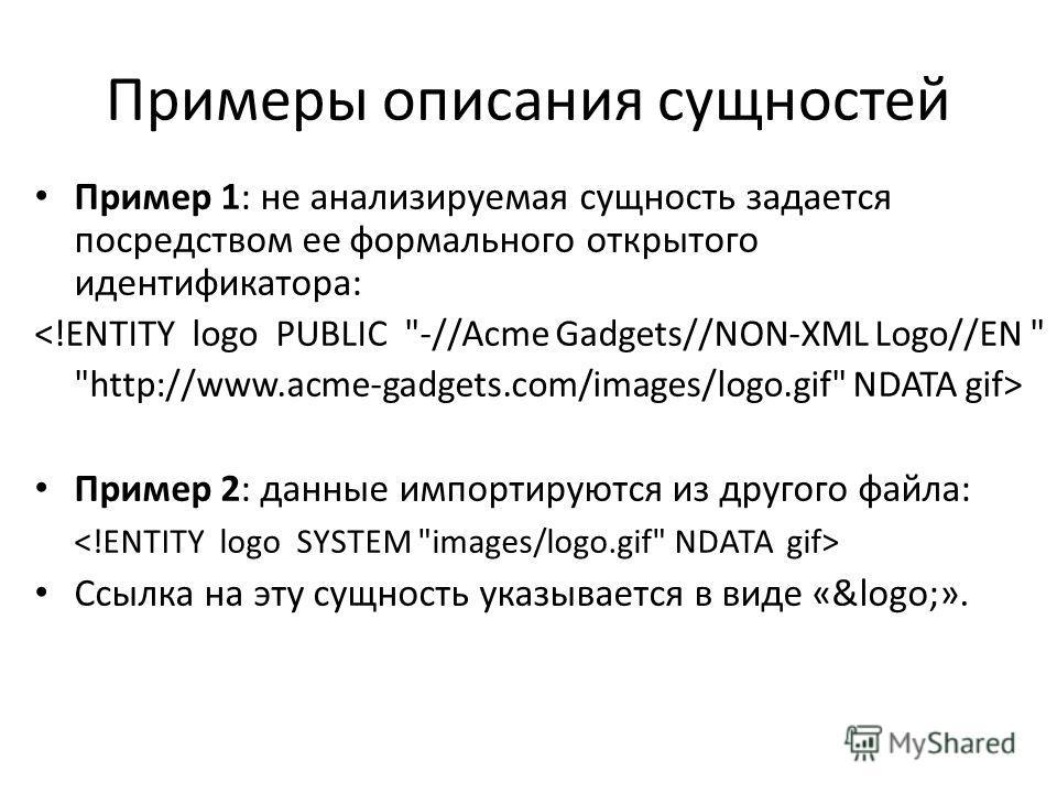 Примеры описания сущностей Пример 1: не анализируемая сущность задается посредством ее формального открытого идентификатора:  Пример 2: данные импортируются из другого файла: Ссылка на эту сущность указывается в виде «&logo;».