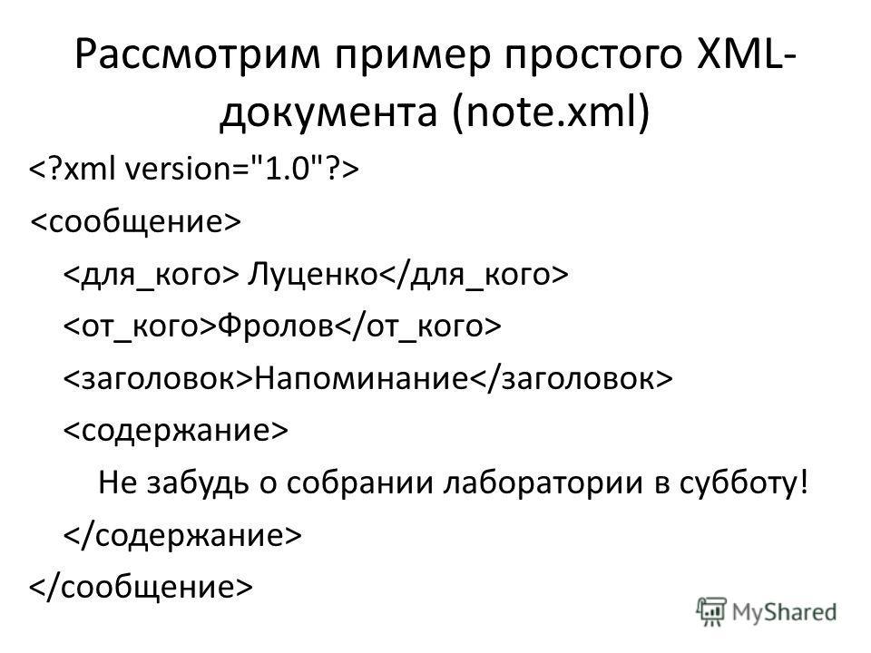 Рассмотрим пример простого XML- документа (note.xml) Луценко Фролов Напоминание Не забудь о собрании лаборатории в субботу!