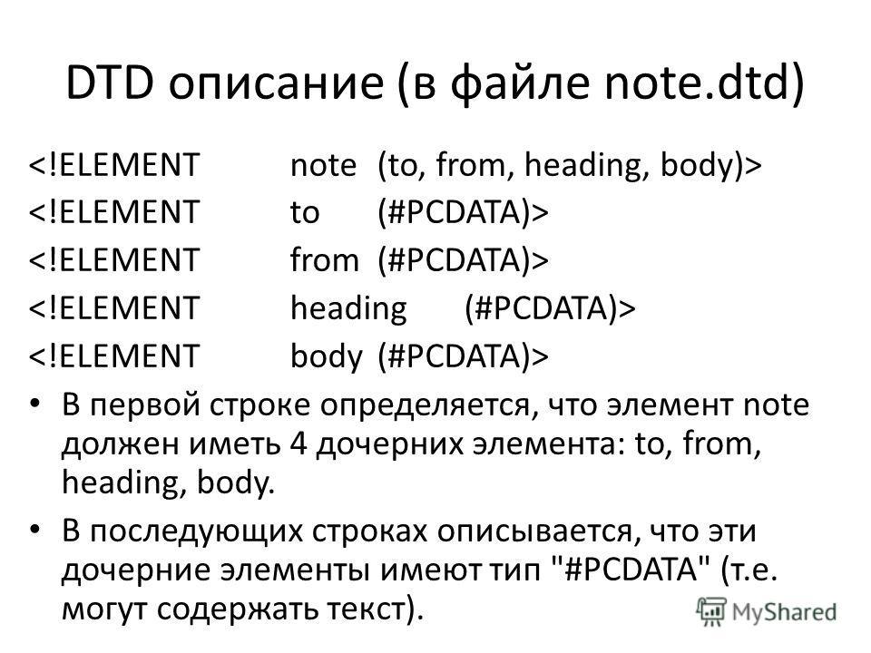 DTD описание (в файле note.dtd) В первой строке определяется, что элемент note должен иметь 4 дочерних элемента: to, from, heading, body. В последующих строках описывается, что эти дочерние элементы имеют тип #PCDATA (т.е. могут содержать текст).