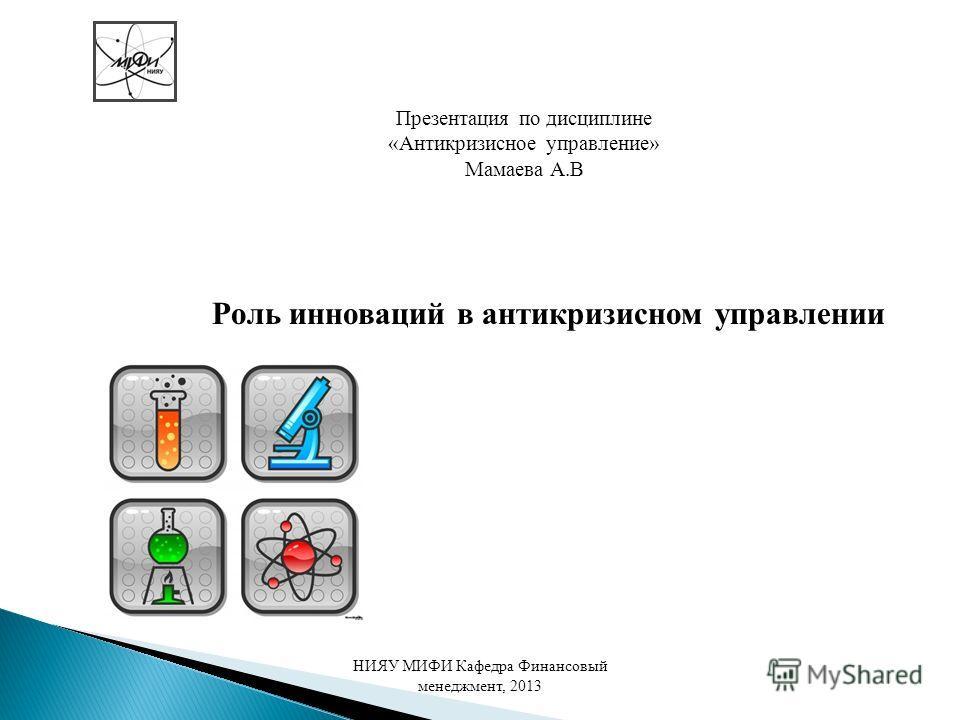 Роль инноваций в антикризисном управлении НИЯУ МИФИ Кафедра Финансовый менеджмент, 2013 Презентация по дисциплине «Антикризисное управление» Мамаева А.В